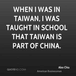Alex Chiu - When I was in Taiwan, I was taught in school that Taiwan is part of China.