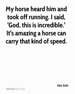 Alex Solis - My horse heard him and took off running. I said, 'God, this is incredible.' It's amazing a horse can carry that kind of speed.