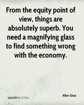 From the equity point of view, things are absolutely superb. You need a magnifying glass to find something wrong with the economy.