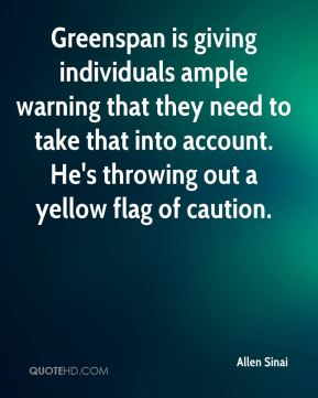 Greenspan is giving individuals ample warning that they need to take that into account. He's throwing out a yellow flag of caution.