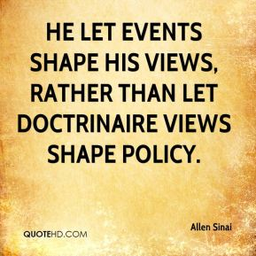 He let events shape his views, rather than let doctrinaire views shape policy.