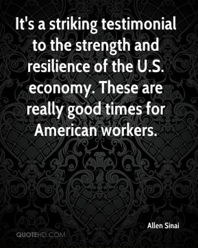 Allen Sinai - It's a striking testimonial to the strength and resilience of the U.S. economy. These are really good times for American workers.
