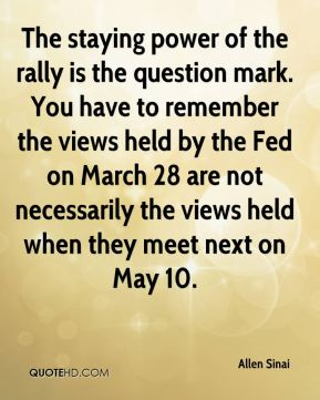 The staying power of the rally is the question mark. You have to remember the views held by the Fed on March 28 are not necessarily the views held when they meet next on May 10.