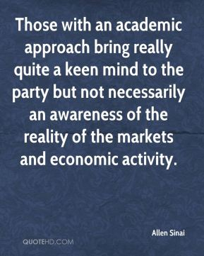 Those with an academic approach bring really quite a keen mind to the party but not necessarily an awareness of the reality of the markets and economic activity.