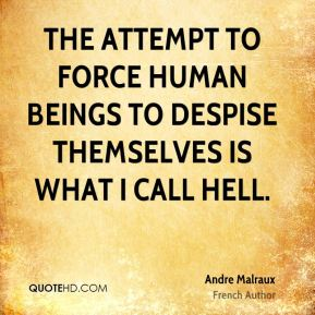 Andre Malraux - The attempt to force human beings to despise themselves is what I call hell.