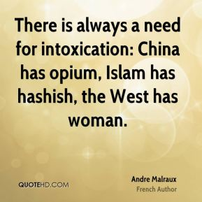 Andre Malraux - There is always a need for intoxication: China has opium, Islam has hashish, the West has woman.