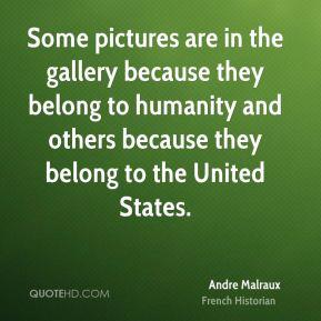 Andre Malraux - Some pictures are in the gallery because they belong to humanity and others because they belong to the United States.