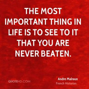 The most important thing in life is to see to it that you are never beaten.