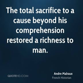 The total sacrifice to a cause beyond his comprehension restored a richness to man.