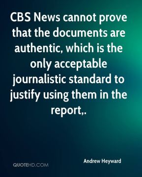Andrew Heyward - CBS News cannot prove that the documents are authentic, which is the only acceptable journalistic standard to justify using them in the report.