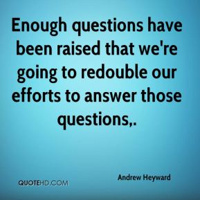 Enough questions have been raised that we're going to redouble our efforts to answer those questions.