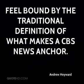 Andrew Heyward - feel bound by the traditional definition of what makes a CBS News anchor.