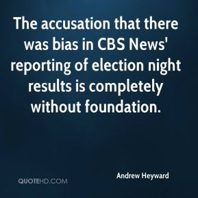 Andrew Heyward - The accusation that there was bias in CBS News' reporting of election night results is completely without foundation.