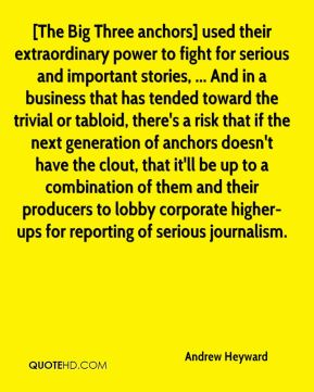 Andrew Heyward - [The Big Three anchors] used their extraordinary power to fight for serious and important stories, ... And in a business that has tended toward the trivial or tabloid, there's a risk that if the next generation of anchors doesn't have the clout, that it'll be up to a combination of them and their producers to lobby corporate higher-ups for reporting of serious journalism.