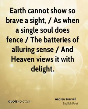 Earth cannot show so brave a sight, / As when a single soul does fence / The batteries of alluring sense / And Heaven views it with delight.