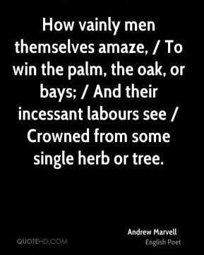 Andrew Marvell - How vainly men themselves amaze, / To win the palm, the oak, or bays; / And their incessant labours see / Crowned from some single herb or tree.