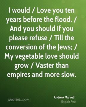 I would / Love you ten years before the flood, / And you should if you please refuse / Till the conversion of the Jews; / My vegetable love should grow / Vaster than empires and more slow.