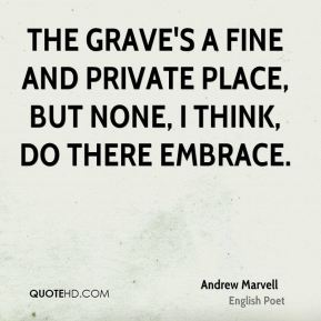 The grave's a fine and private place, But none, I think, do there embrace.