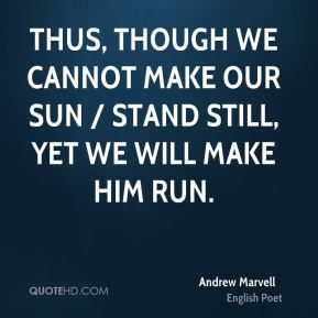 Thus, though we cannot make our sun / Stand still, yet we will make him run.