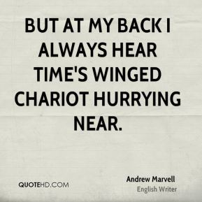 But at my back I always hear Time's winged chariot hurrying near.