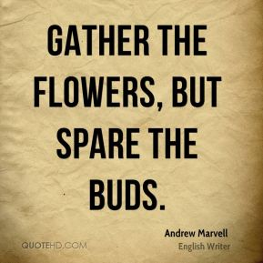 Andrew Marvell - Gather the flowers, but spare the buds.
