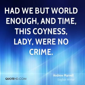 Had we but world enough, and time, this coyness, lady, were no crime.