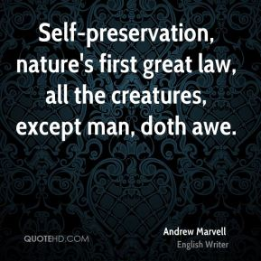 Andrew Marvell - Self-preservation, nature's first great law, all the creatures, except man, doth awe.