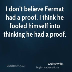 I don't believe Fermat had a proof. I think he fooled himself into thinking he had a proof.