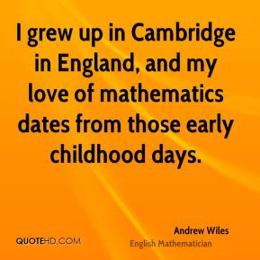 I grew up in Cambridge in England, and my love of mathematics dates from those early childhood days.