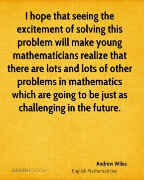Andrew Wiles - I hope that seeing the excitement of solving this problem will make young mathematicians realize that there are lots and lots of other problems in mathematics which are going to be just as challenging in the future.