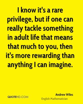Andrew Wiles - I know it's a rare privilege, but if one can really tackle something in adult life that means that much to you, then it's more rewarding than anything I can imagine.