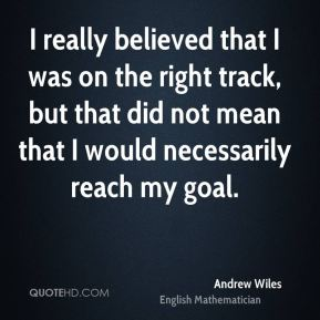 I really believed that I was on the right track, but that did not mean that I would necessarily reach my goal.