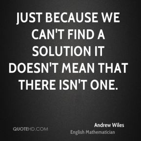 Just because we can't find a solution it doesn't mean that there isn't one.