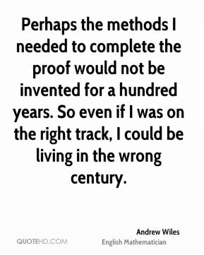 Andrew Wiles - Perhaps the methods I needed to complete the proof would not be invented for a hundred years. So even if I was on the right track, I could be living in the wrong century.