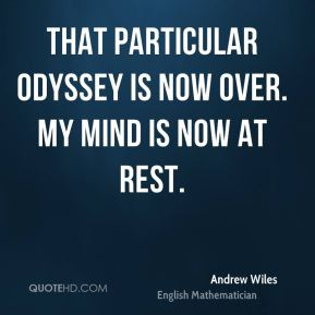 Andrew Wiles - That particular odyssey is now over. My mind is now at rest.