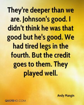 They're deeper than we are. Johnson's good. I didn't think he was that good but he's good. We had tired legs in the fourth. But the credit goes to them. They played well.