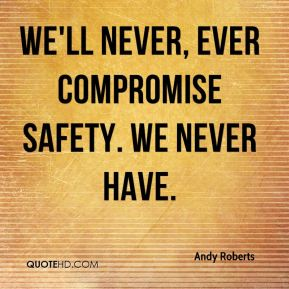 Andy Roberts - We'll never, ever compromise safety. We never have.