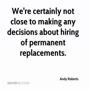 Andy Roberts - We're certainly not close to making any decisions about hiring of permanent replacements.