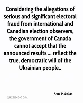 Anne McLellan - Considering the allegations of serious and significant electoral fraud from international and Canadian election observers, the government of Canada cannot accept that the announced results ... reflect the true, democratic will of the Ukrainian people.