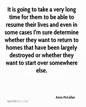 It is going to take a very long time for them to be able to resume their lives and even in some cases I'm sure determine whether they want to return to homes that have been largely destroyed or whether they want to start over somewhere else.