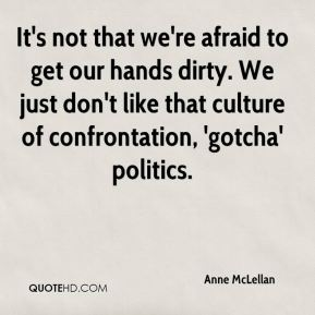 It's not that we're afraid to get our hands dirty. We just don't like that culture of confrontation, 'gotcha' politics.