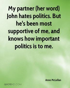 My partner (her word) John hates politics. But he's been most supportive of me, and knows how important politics is to me.