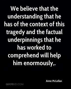 We believe that the understanding that he has of the context of this tragedy and the factual underpinnings that he has worked to comprehend will help him enormously.