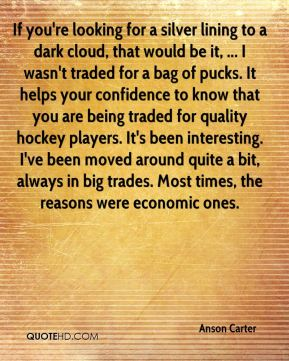 Anson Carter - If you're looking for a silver lining to a dark cloud, that would be it, ... I wasn't traded for a bag of pucks. It helps your confidence to know that you are being traded for quality hockey players. It's been interesting. I've been moved around quite a bit, always in big trades. Most times, the reasons were economic ones.