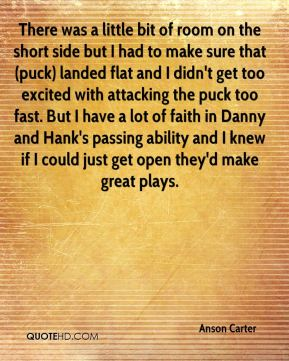 Anson Carter - There was a little bit of room on the short side but I had to make sure that (puck) landed flat and I didn't get too excited with attacking the puck too fast. But I have a lot of faith in Danny and Hank's passing ability and I knew if I could just get open they'd make great plays.