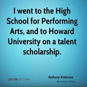 Anthony Anderson - I went to the High School for Performing Arts, and to Howard University on a talent scholarship.