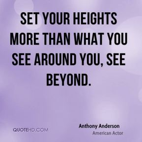 Set your heights more than what you see around you, see beyond.
