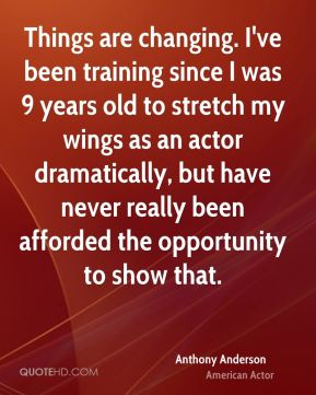 Things are changing. I've been training since I was 9 years old to stretch my wings as an actor dramatically, but have never really been afforded the opportunity to show that.