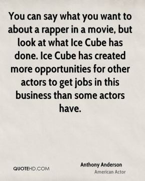 Anthony Anderson - You can say what you want to about a rapper in a movie, but look at what Ice Cube has done. Ice Cube has created more opportunities for other actors to get jobs in this business than some actors have.