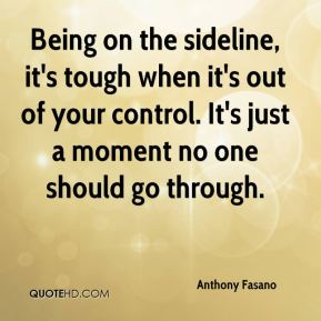 Anthony Fasano - Being on the sideline, it's tough when it's out of your control. It's just a moment no one should go through.